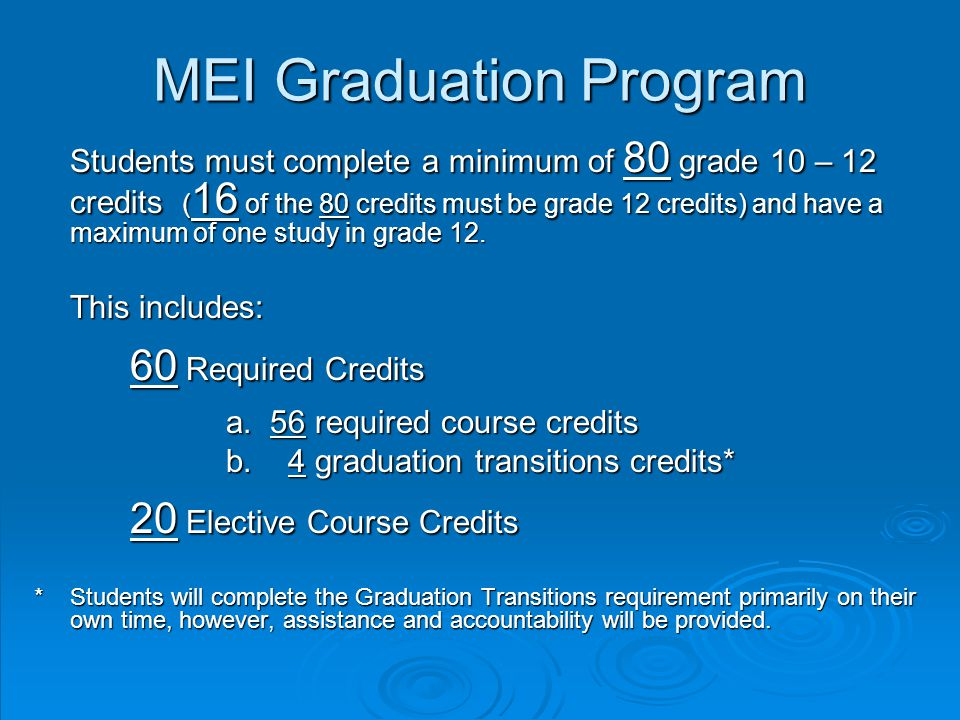 MEI Graduation Program Students must complete a minimum of 80 grade 10 – 12 credits ( 16 of the 80 credits must be grade 12 credits) and have a maximum of one study in grade 12.