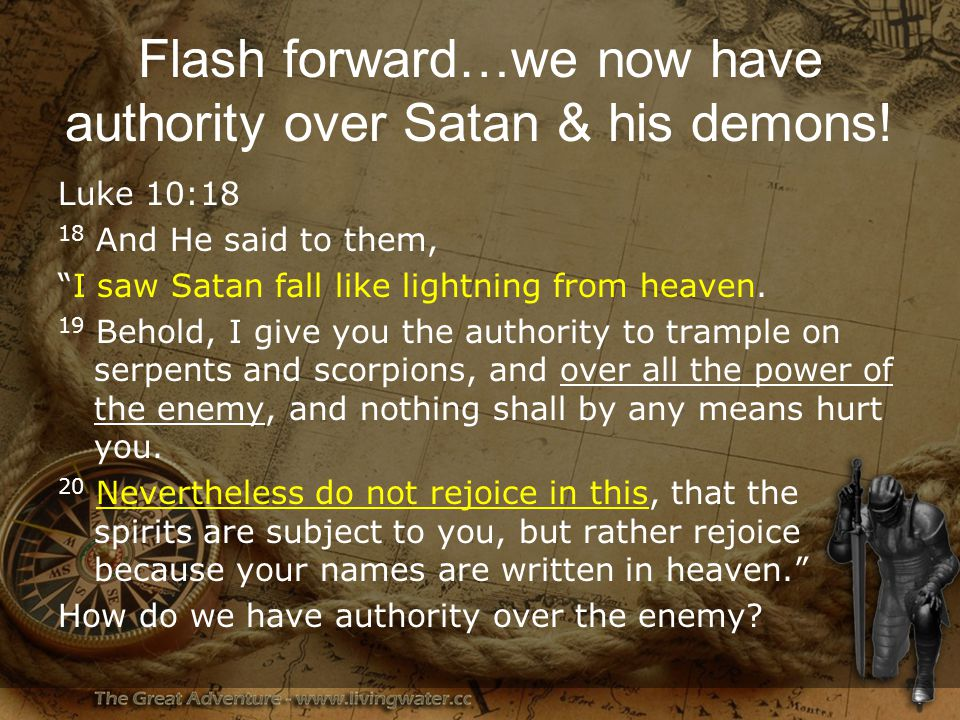 Flash forward…we now have authority over Satan & his demons.