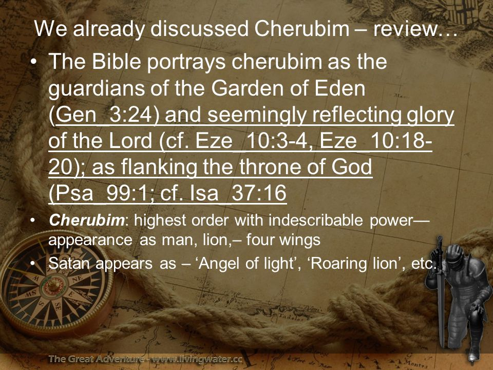 We already discussed Cherubim – review… The Bible portrays cherubim as the guardians of the Garden of Eden (Gen_3:24) and seemingly reflecting glory of the Lord (cf.