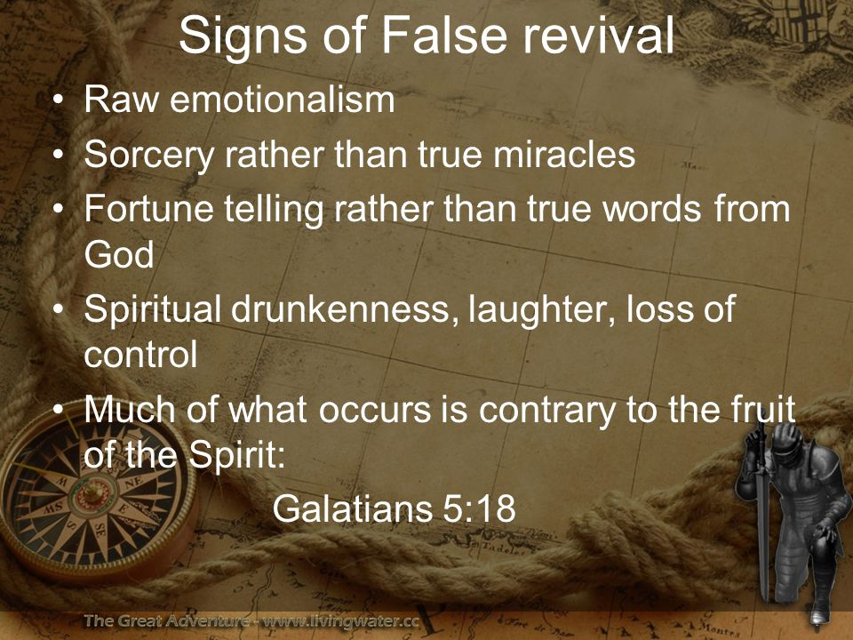 Signs of False revival Raw emotionalism Sorcery rather than true miracles Fortune telling rather than true words from God Spiritual drunkenness, laughter, loss of control Much of what occurs is contrary to the fruit of the Spirit: Galatians 5:18