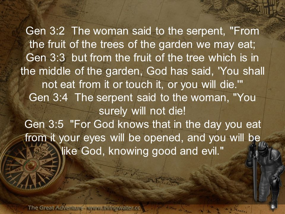 Gen 3:2 The woman said to the serpent, From the fruit of the trees of the garden we may eat; Gen 3:3 but from the fruit of the tree which is in the middle of the garden, God has said, You shall not eat from it or touch it, or you will die. Gen 3:4 The serpent said to the woman, You surely will not die.