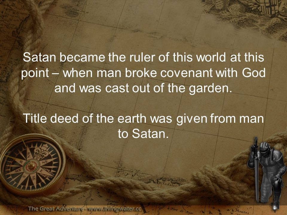 Satan became the ruler of this world at this point – when man broke covenant with God and was cast out of the garden.