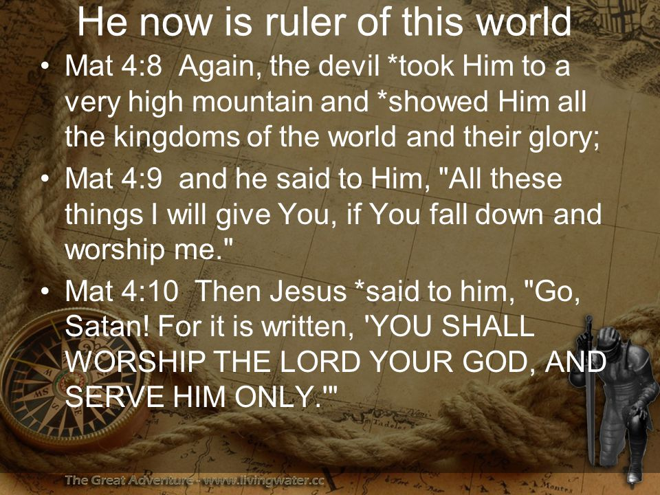 He now is ruler of this world Mat 4:8 Again, the devil *took Him to a very high mountain and *showed Him all the kingdoms of the world and their glory; Mat 4:9 and he said to Him, All these things I will give You, if You fall down and worship me. Mat 4:10 Then Jesus *said to him, Go, Satan.