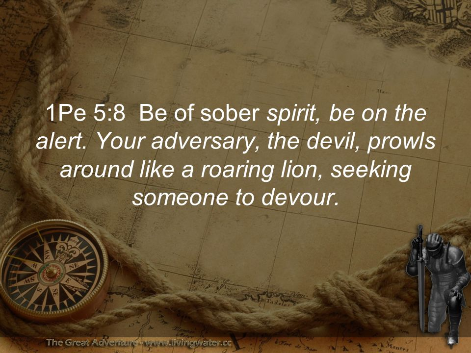 1Pe 5:8 Be of sober spirit, be on the alert.