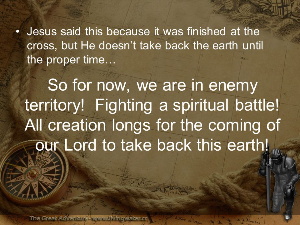 Jesus said this because it was finished at the cross, but He doesn't take back the earth until the proper time… So for now, we are in enemy territory.