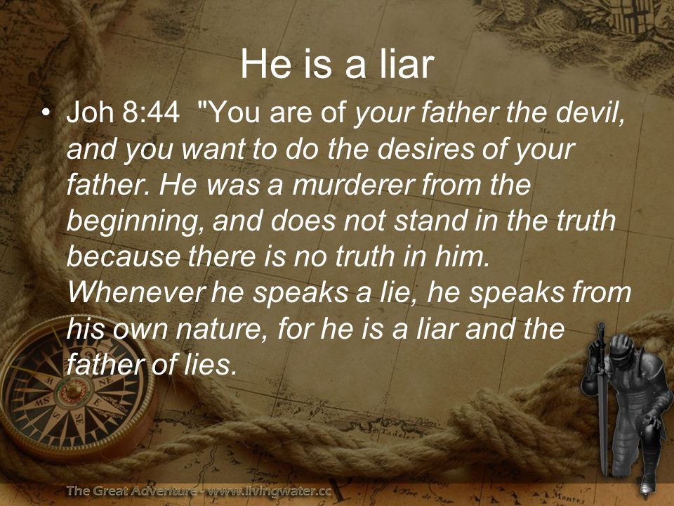 He is a liar Joh 8:44 You are of your father the devil, and you want to do the desires of your father.