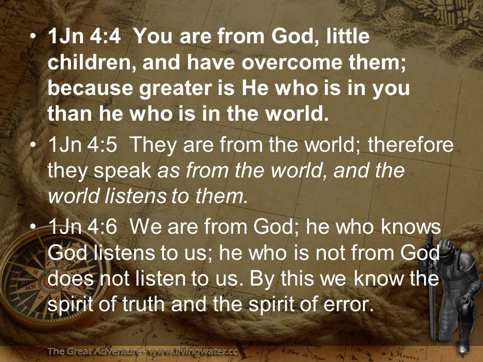 1Jn 4:4 You are from God, little children, and have overcome them; because greater is He who is in you than he who is in the world.