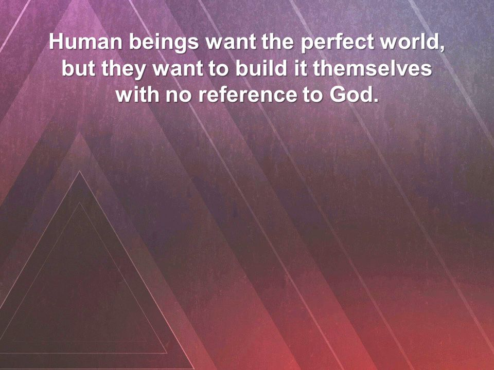 Human beings want the perfect world, but they want to build it themselves with no reference to God.