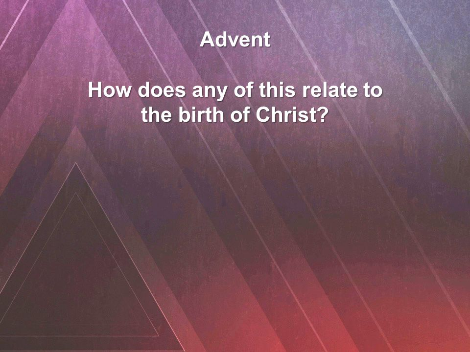Advent How does any of this relate to the birth of Christ