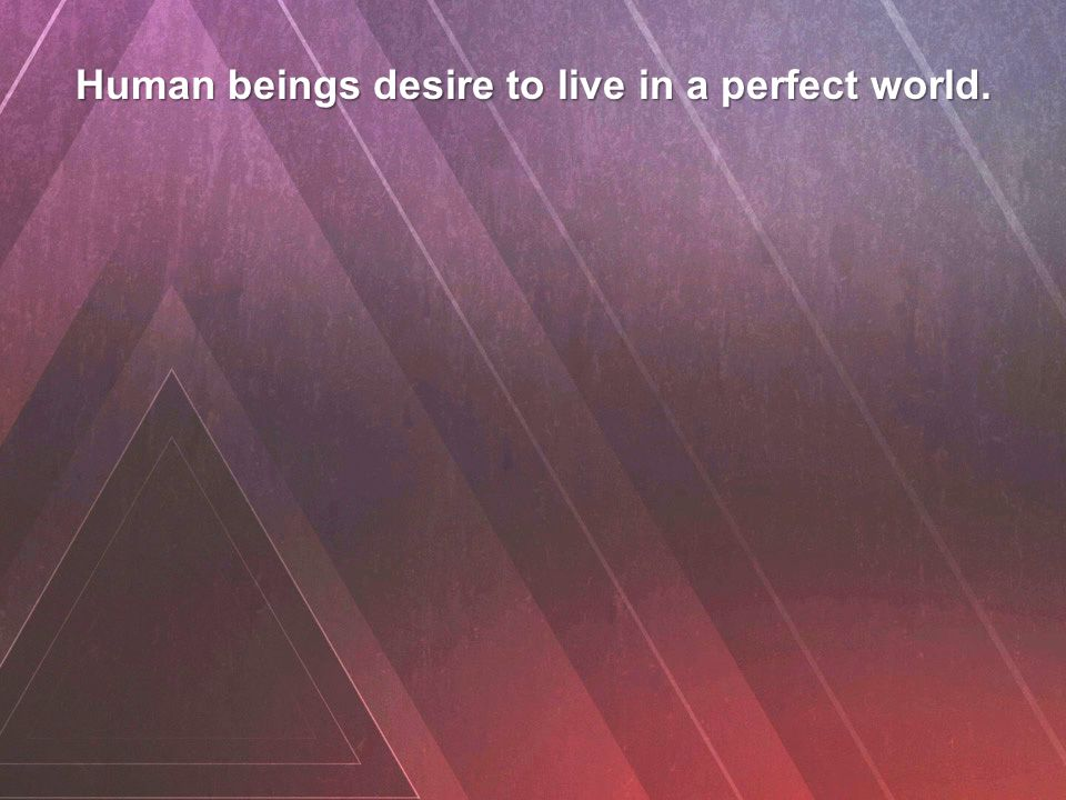 Human beings desire to live in a perfect world.