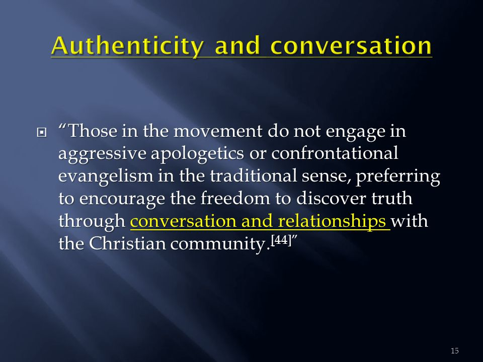  Those in the movement do not engage in aggressive apologetics or confrontational evangelism in the traditional sense, preferring to encourage the freedom to discover truth through conversation and relationships with the Christian community.