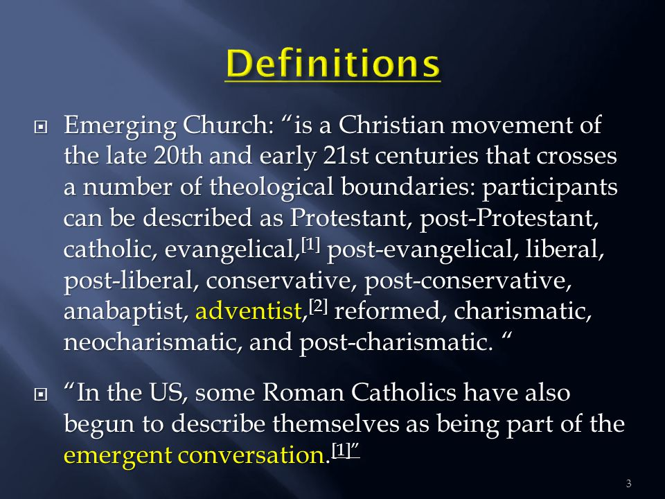  Emerging Church: is a Christian movement of the late 20th and early 21st centuries that crosses a number of theological boundaries: participants can be described as Protestant, post-Protestant, catholic, evangelical, [1] post-evangelical, liberal, post-liberal, conservative, post-conservative, anabaptist, adventist, [2] reformed, charismatic, neocharismatic, and post-charismatic.