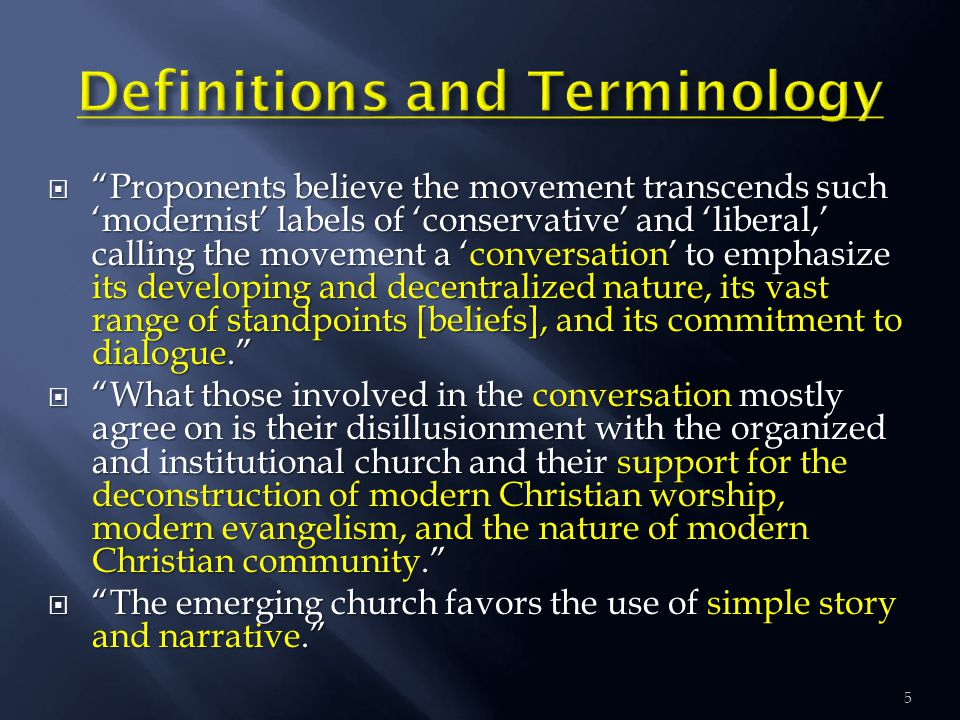  Proponents believe the movement transcends such 'modernist' labels of 'conservative' and 'liberal,' calling the movement a 'conversation' to emphasize its developing and decentralized nature, its vast range of standpoints [beliefs], and its commitment to dialogue.  What those involved in the conversation mostly agree on is their disillusionment with the organized and institutional church and their support for the deconstruction of modern Christian worship, modern evangelism, and the nature of modern Christian community.  The emerging church favors the use of simple story and narrative. 5