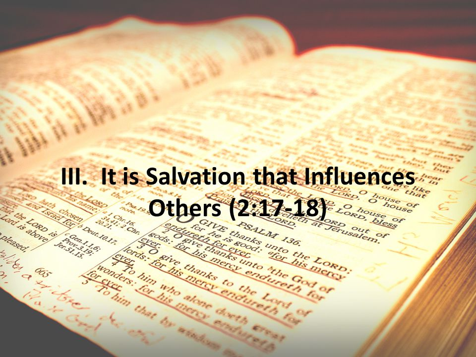 III. It is Salvation that Influences Others (2:17-18)