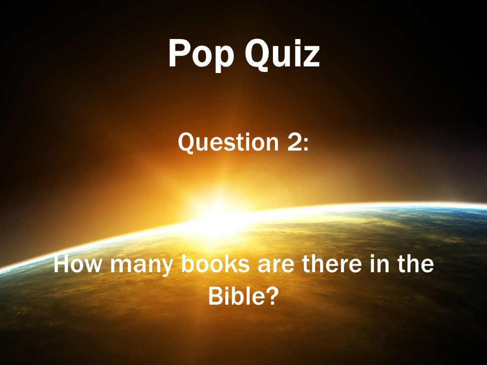 Pop Quiz Question 2: How many books are there in the Bible?