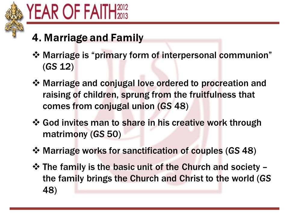 """4. Marriage and Family  Marriage is """"primary form of interpersonal communion"""" (GS 12)  Marriage and conjugal love ordered to procreation and raising"""