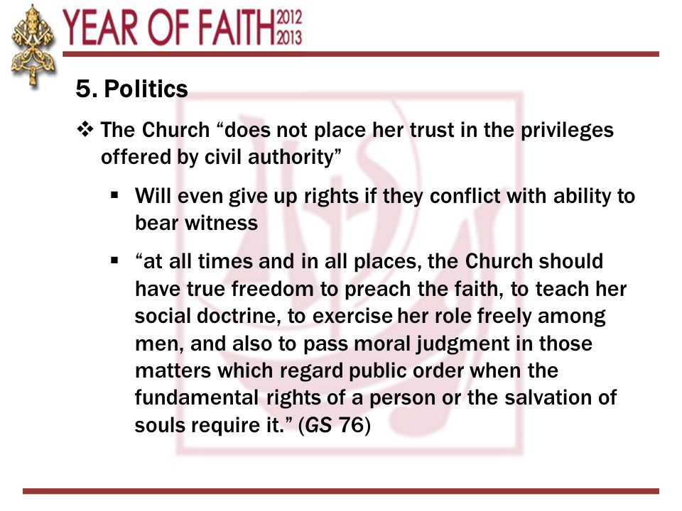 """5. Politics  The Church """"does not place her trust in the privileges offered by civil authority""""  Will even give up rights if they conflict with abil"""
