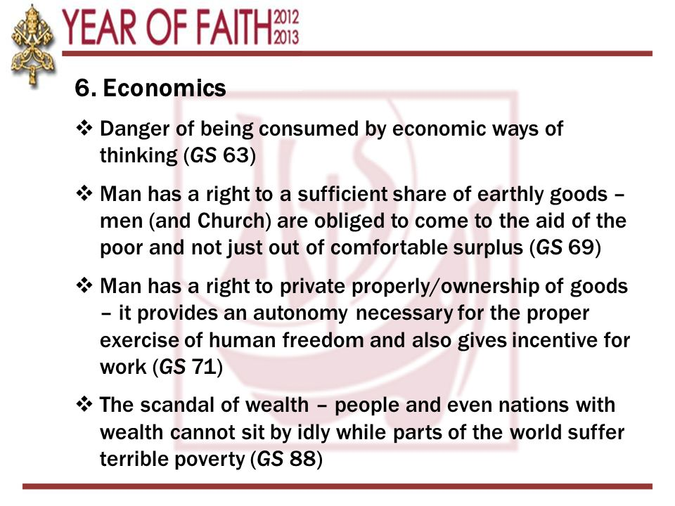 6. Economics  Danger of being consumed by economic ways of thinking (GS 63)  Man has a right to a sufficient share of earthly goods – men (and Churc