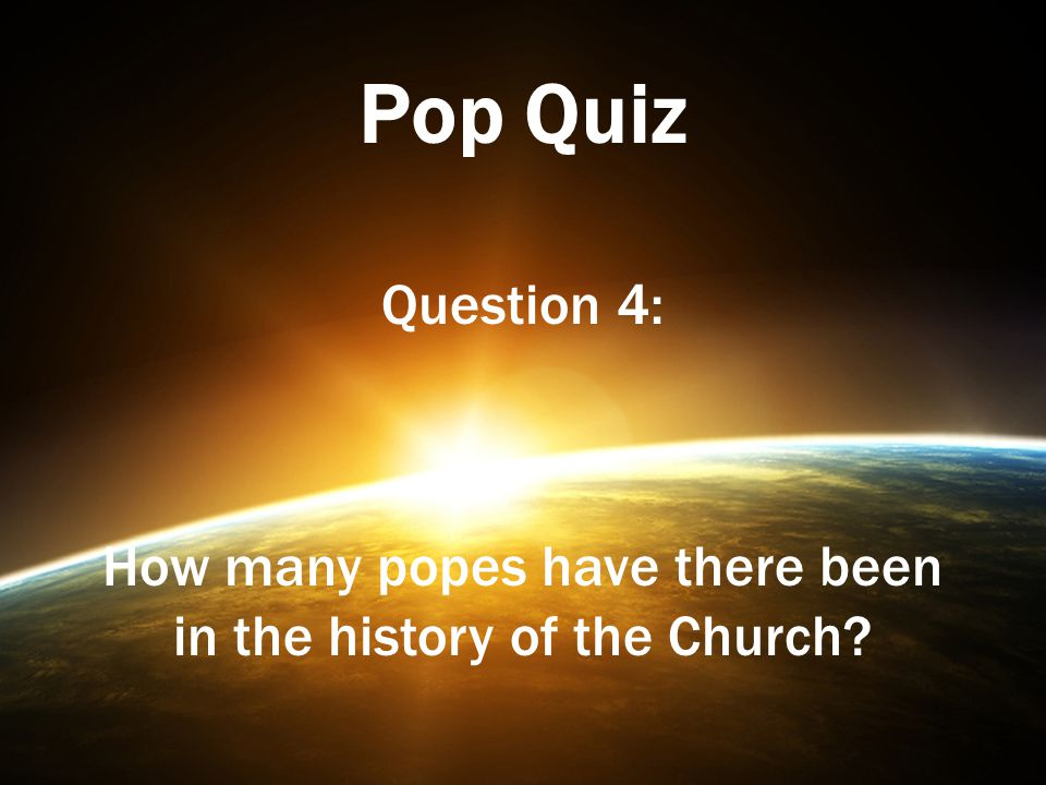 Pop Quiz Question 4: How many popes have there been in the history of the Church?