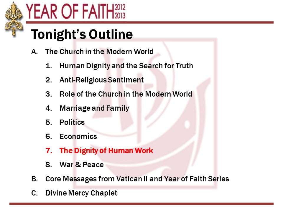 Tonight's Outline A.The Church in the Modern World 1.Human Dignity and the Search for Truth 2.Anti-Religious Sentiment 3.Role of the Church in the Modern World 4.Marriage and Family 5.Politics 6.Economics 7.The Dignity of Human Work 8.War & Peace B.Core Messages from Vatican II and Year of Faith Series C.Divine Mercy Chaplet