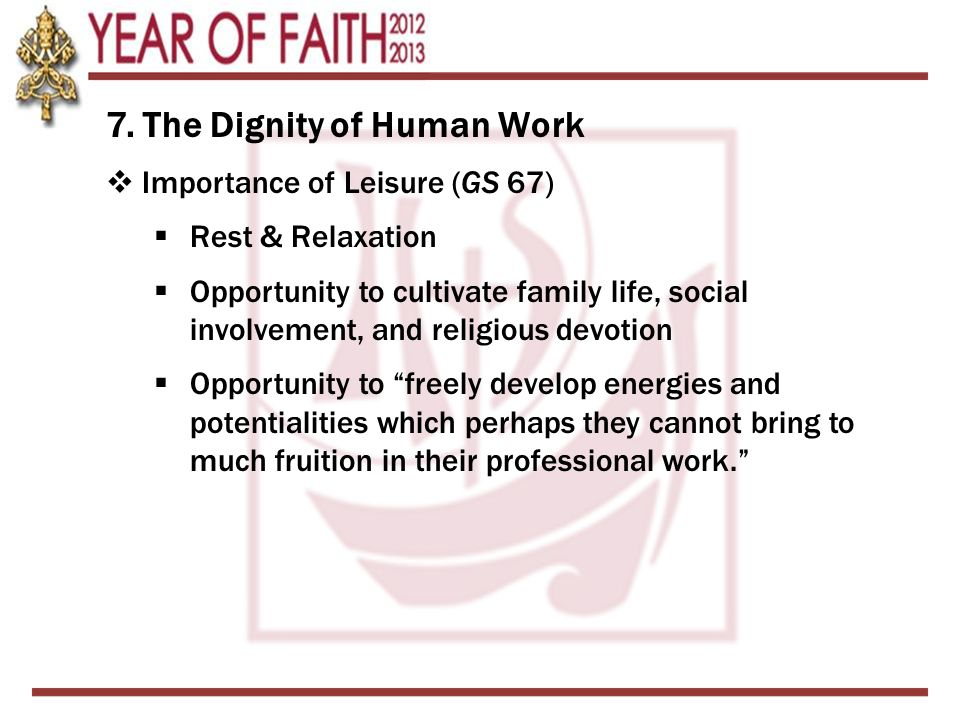 7. The Dignity of Human Work  Importance of Leisure (GS 67)  Rest & Relaxation  Opportunity to cultivate family life, social involvement, and relig