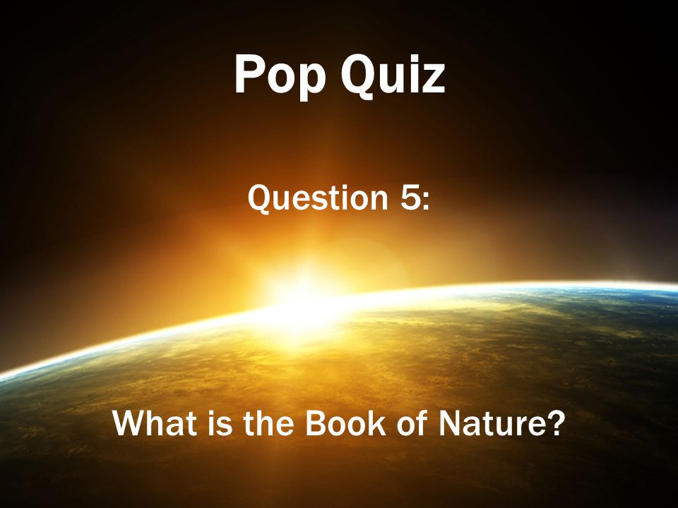 Pop Quiz Question 5: What is the Book of Nature?