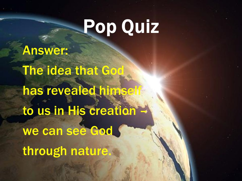 Pop Quiz Answer: The idea that God has revealed himself to us in His creation – we can see God through nature.