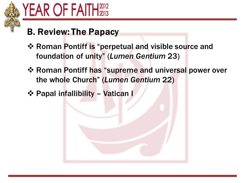 """B. Review: The Papacy  Roman Pontiff is """"perpetual and visible source and foundation of unity"""" (Lumen Gentium 23)  Roman Pontiff has """"supreme and un"""