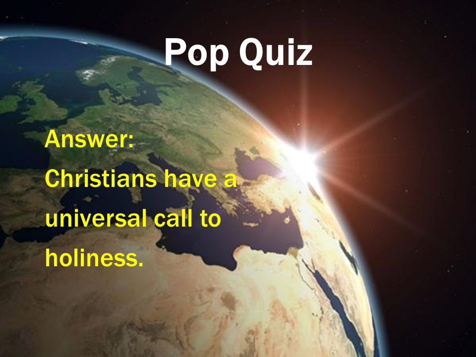 Pop Quiz Answer: Christians have a universal call to holiness.