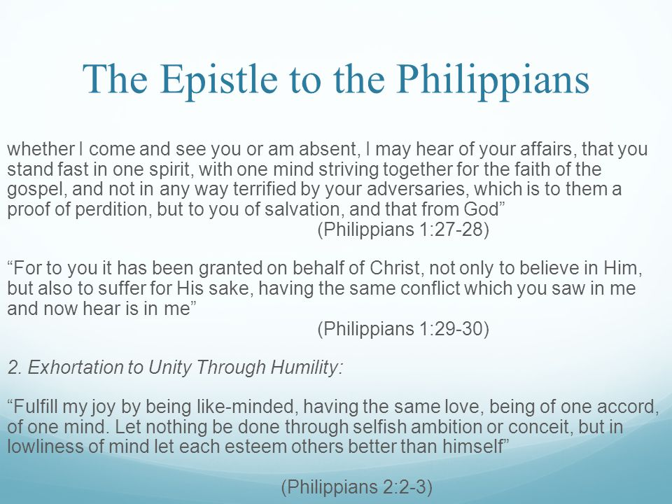 The Epistle to the Philippians whether I come and see you or am absent, I may hear of your affairs, that you stand fast in one spirit, with one mind striving together for the faith of the gospel, and not in any way terrified by your adversaries, which is to them a proof of perdition, but to you of salvation, and that from God (Philippians 1:27-28) For to you it has been granted on behalf of Christ, not only to believe in Him, but also to suffer for His sake, having the same conflict which you saw in me and now hear is in me (Philippians 1:29-30) 2.