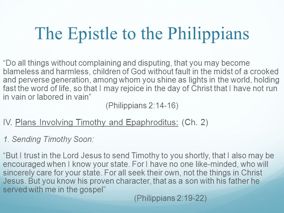 The Epistle to the Philippians Do all things without complaining and disputing, that you may become blameless and harmless, children of God without fault in the midst of a crooked and perverse generation, among whom you shine as lights in the world, holding fast the word of life, so that I may rejoice in the day of Christ that I have not run in vain or labored in vain (Philippians 2:14-16) IV.