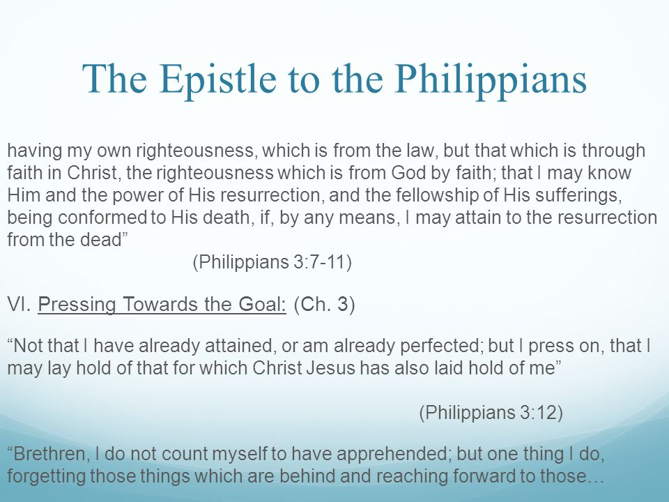 The Epistle to the Philippians having my own righteousness, which is from the law, but that which is through faith in Christ, the righteousness which is from God by faith; that I may know Him and the power of His resurrection, and the fellowship of His sufferings, being conformed to His death, if, by any means, I may attain to the resurrection from the dead (Philippians 3:7-11) VI.