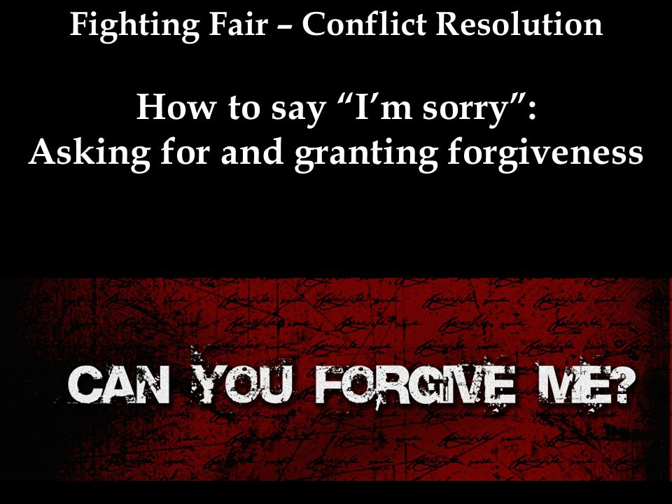 Fighting Fair – Conflict Resolution How to say I'm sorry : Asking for and granting forgiveness