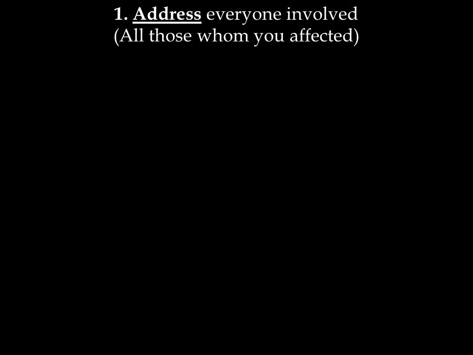 1. Address everyone involved (All those whom you affected)