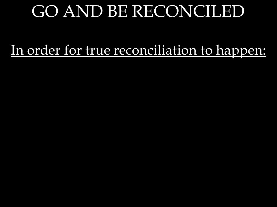 GO AND BE RECONCILED In order for true reconciliation to happen:
