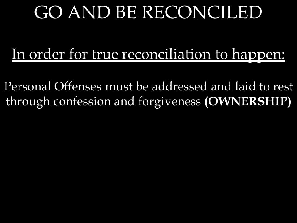 GO AND BE RECONCILED In order for true reconciliation to happen: Personal Offenses must be addressed and laid to rest through confession and forgiveness (OWNERSHIP)