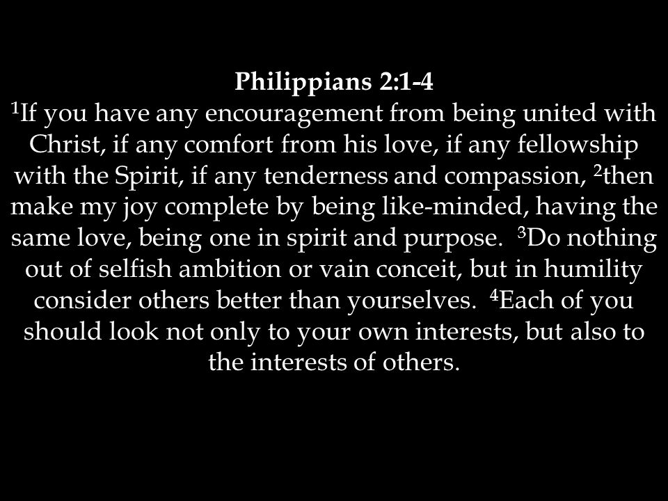 Philippians 2:1-4 1 If you have any encouragement from being united with Christ, if any comfort from his love, if any fellowship with the Spirit, if any tenderness and compassion, 2 then make my joy complete by being like-minded, having the same love, being one in spirit and purpose.