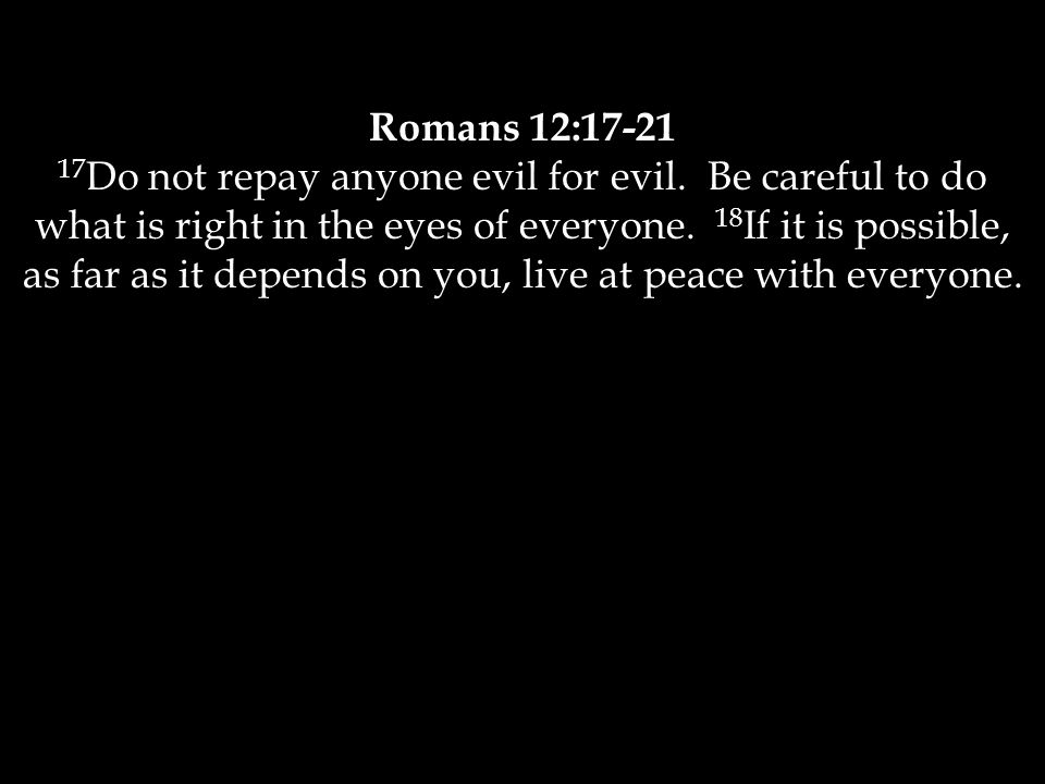 Romans 12:17-21 17 Do not repay anyone evil for evil.