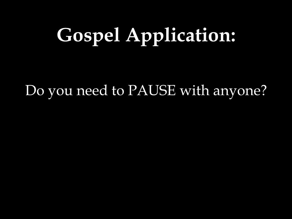Do you need to PAUSE with anyone?