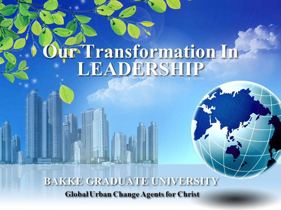Our Transformation In LEADERSHIP BAKKE GRADUATE UNIVERSITY Global Urban Change Agents for Christ BAKKE GRADUATE UNIVERSITY Global Urban Change Agents for Christ