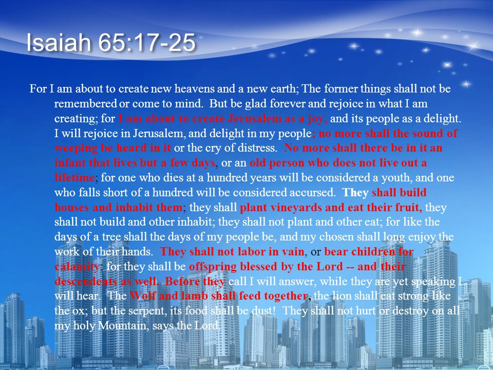 For I am about to create new heavens and a new earth; The former things shall not be remembered or come to mind.