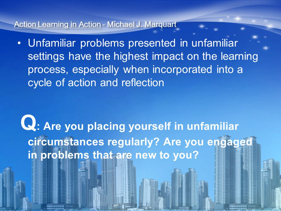 Unfamiliar problems presented in unfamiliar settings have the highest impact on the learning process, especially when incorporated into a cycle of action and reflection Q : Are you placing yourself in unfamiliar circumstances regularly.