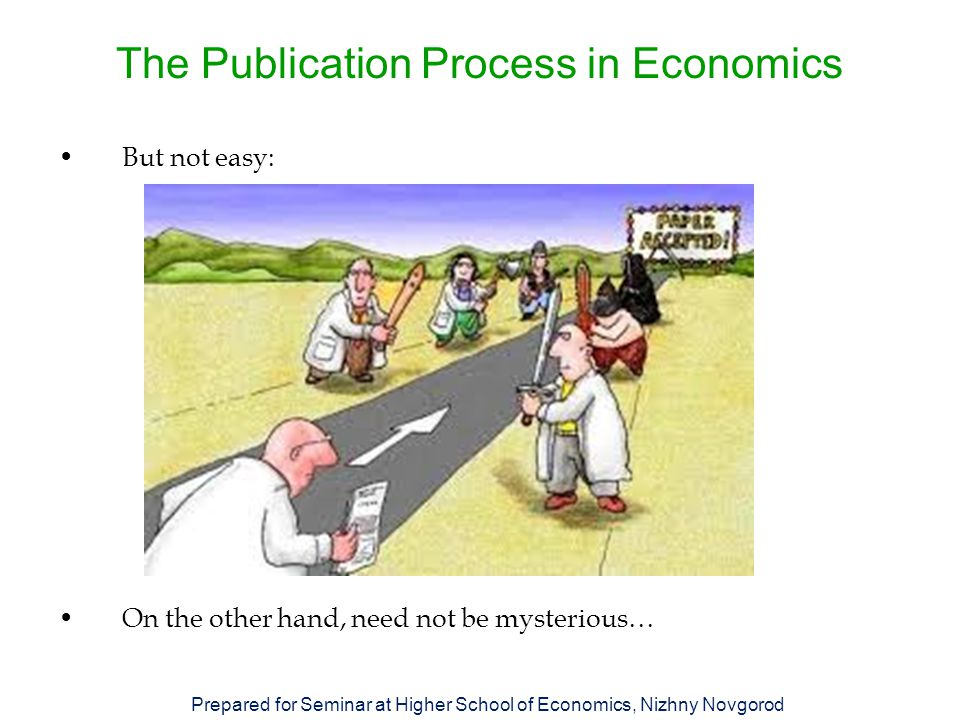 The Publication Process in Economics But not easy: On the other hand, need not be mysterious… Prepared for Seminar at Higher School of Economics, Nizhny Novgorod
