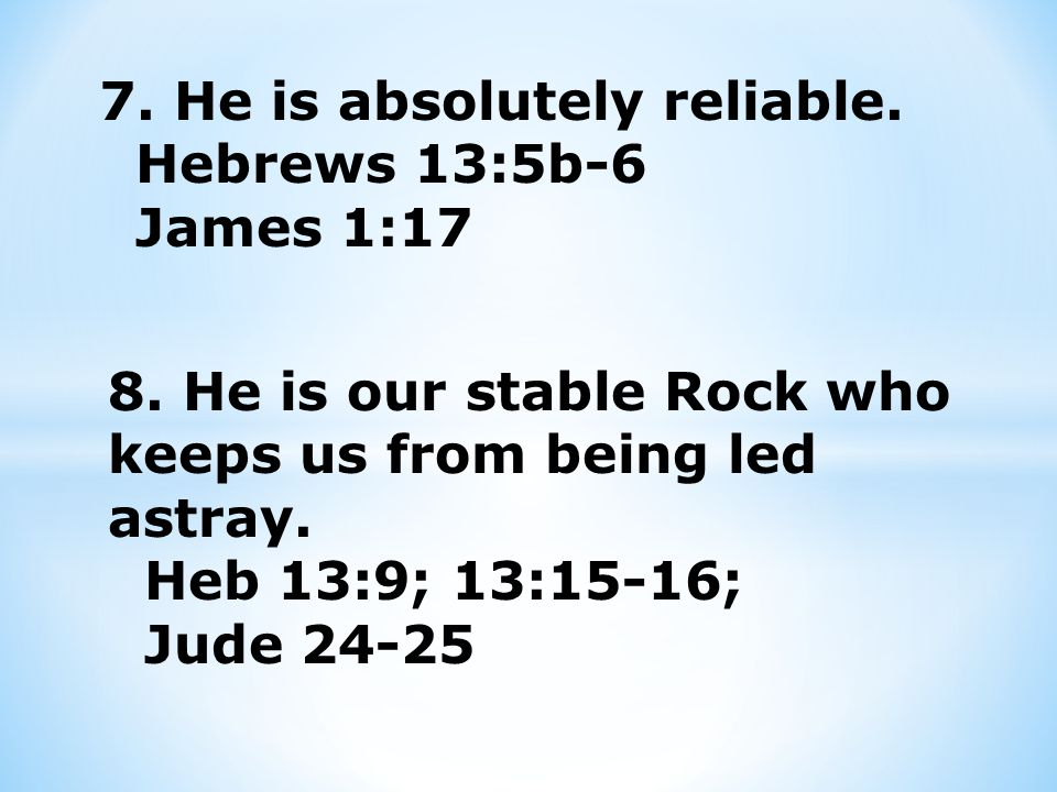 7. He is absolutely reliable. Hebrews 13:5b-6 James 1:17 8.