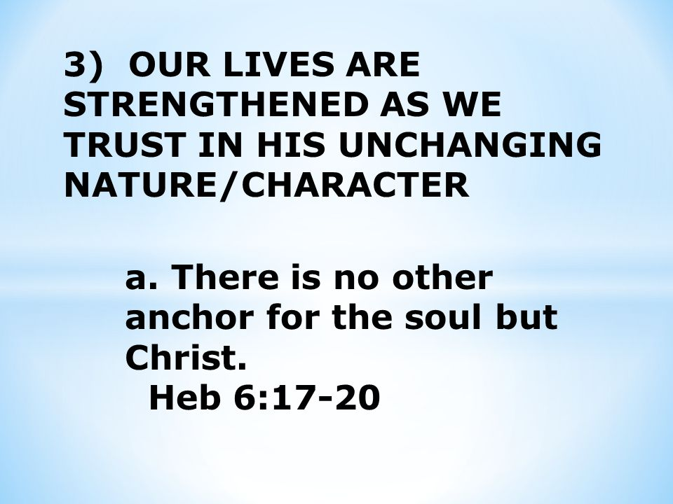 3) OUR LIVES ARE STRENGTHENED AS WE TRUST IN HIS UNCHANGING NATURE/CHARACTER a.