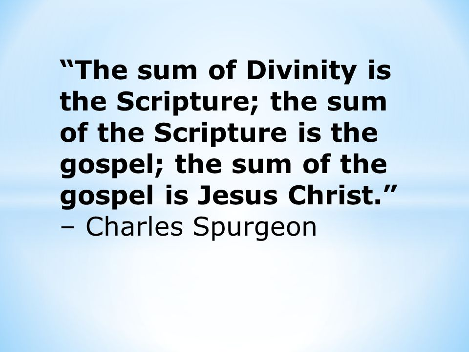 The sum of Divinity is the Scripture; the sum of the Scripture is the gospel; the sum of the gospel is Jesus Christ. – Charles Spurgeon