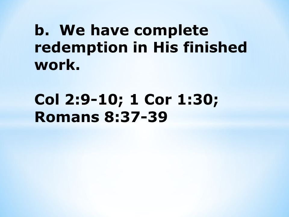 b. We have complete redemption in His finished work. Col 2:9-10; 1 Cor 1:30; Romans 8:37-39