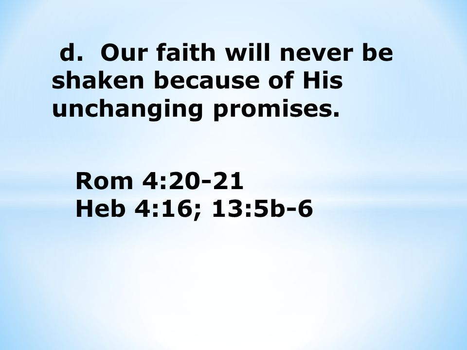 d. Our faith will never be shaken because of His unchanging promises. Rom 4:20-21 Heb 4:16; 13:5b-6