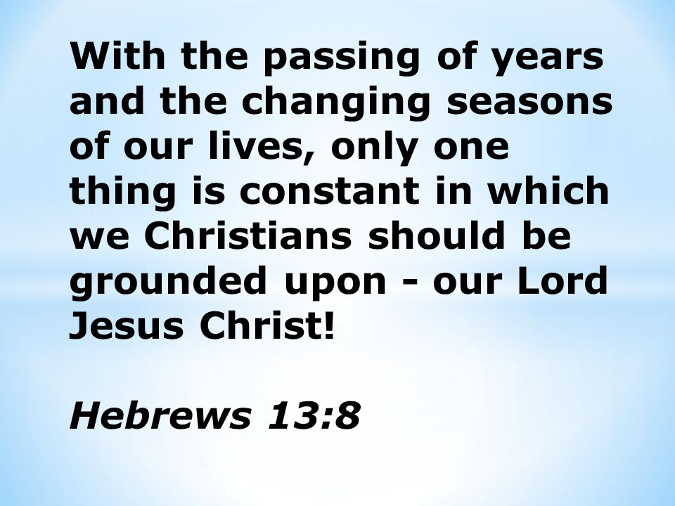 OUR LORD JESUS CHRIST IS THE UNCHANGING REALITY…AND OUR CONSIDERATION OF HIM GIVES GREAT ENCOURAGEMENT and STRONG SUPPORT UNDER ALL THE DIFFICULTIES AND CHANGING CIRCUMSTANCES OF OUR LIVES.