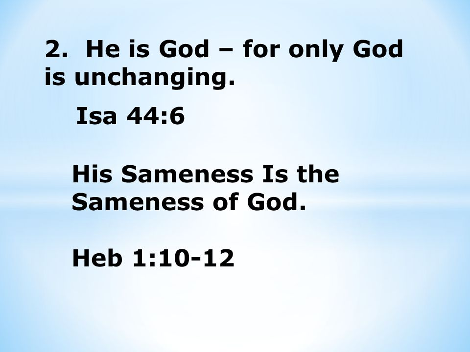 2. He is God – for only God is unchanging. Isa 44:6 His Sameness Is the Sameness of God.